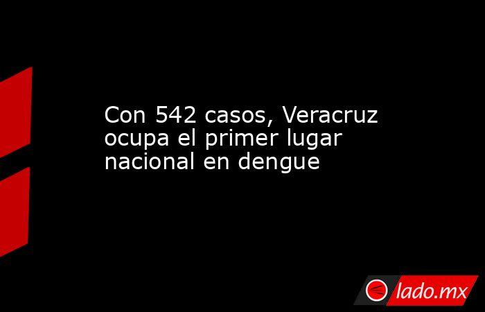 Con 542 casos, Veracruz ocupa el primer lugar nacional en dengue. Noticias en tiempo real