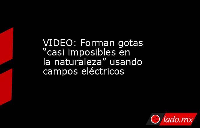"""VIDEO: Forman gotas """"casi imposibles en la naturaleza"""" usando campos eléctricos. Noticias en tiempo real"""