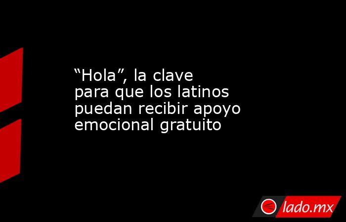 """""""Hola"""", la clave para que los latinos puedan recibir apoyo emocional gratuito. Noticias en tiempo real"""