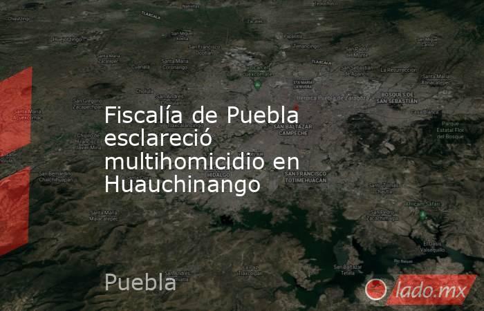 Fiscalía de Puebla esclareció multihomicidio en Huauchinango. Noticias en tiempo real