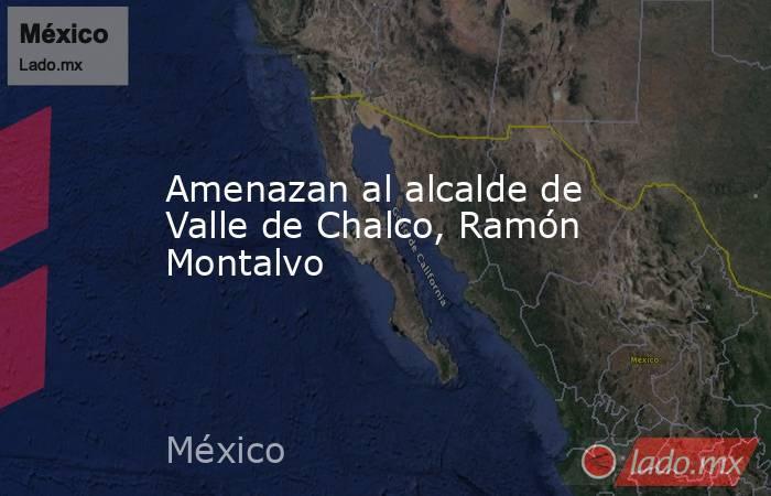 Amenazan al alcalde de Valle de Chalco, Ramón Montalvo. Noticias en tiempo real