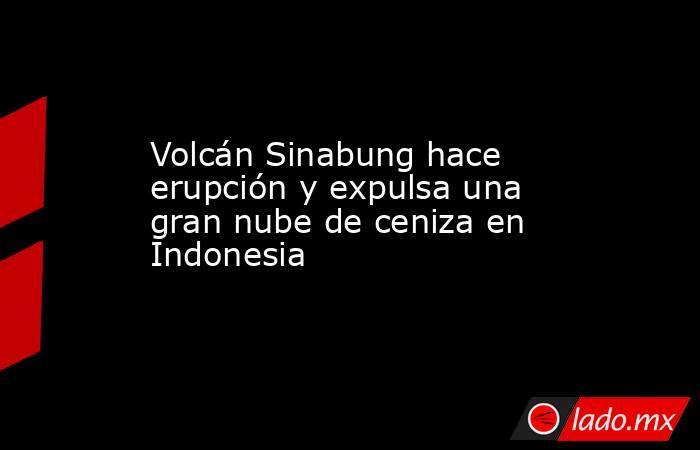 Volcán Sinabung hace erupción y expulsa una gran nube de ceniza en Indonesia. Noticias en tiempo real