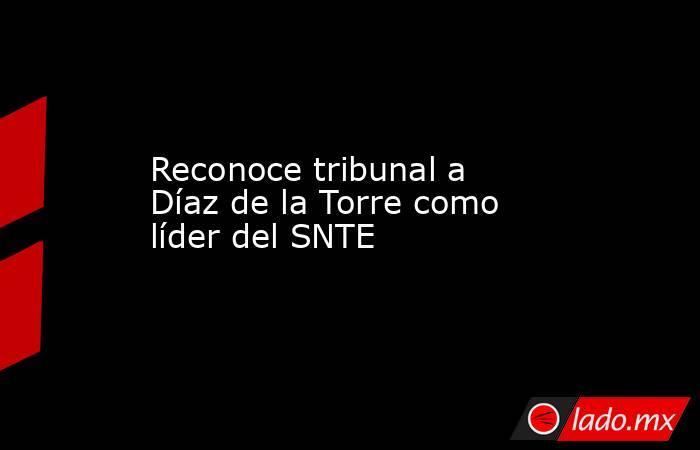 Reconoce tribunal a Díaz de la Torre como líder del SNTE. Noticias en tiempo real