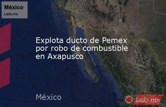 Explota ducto de Pemex por robo de combustible en Axapusco. Noticias en tiempo real