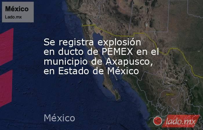 Se registra explosión en ducto de PEMEX en el municipio de Axapusco, en Estado de México. Noticias en tiempo real