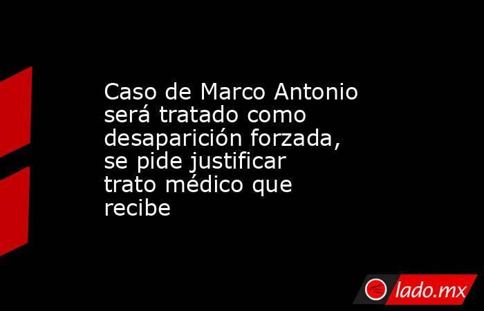 Caso de Marco Antonio será tratado como desaparición forzada, se pide justificar trato médico que recibe. Noticias en tiempo real