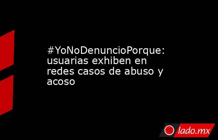 #YoNoDenuncioPorque: usuarias exhiben en redes casos de abuso y acoso. Noticias en tiempo real