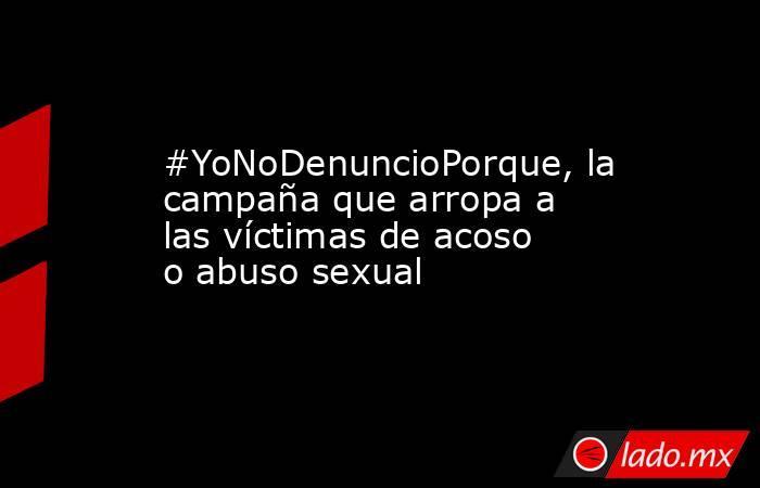 #YoNoDenuncioPorque, la campaña que arropa a las víctimas de acoso o abuso sexual. Noticias en tiempo real
