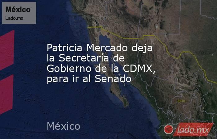 Patricia Mercado deja la Secretaría de Gobierno de la CDMX, para ir al Senado. Noticias en tiempo real
