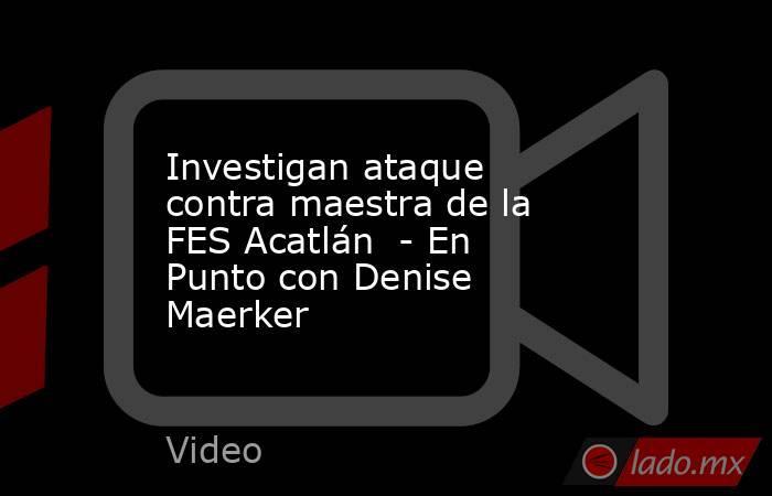 Investigan ataque contra maestra de la FES Acatlán  - En Punto con Denise Maerker. Noticias en tiempo real