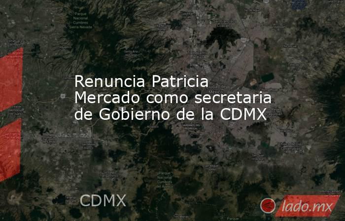 Renuncia Patricia Mercado como secretaria de Gobierno de la CDMX. Noticias en tiempo real