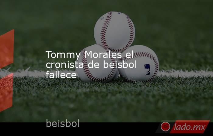 Tommy Morales el cronista de beisbol fallece. Noticias en tiempo real
