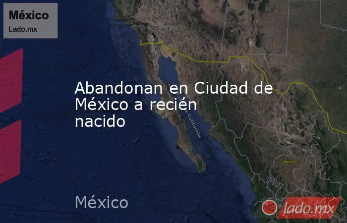 Abandonan en Ciudad de México a recién nacido. Noticias en tiempo real