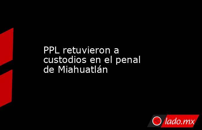 PPL retuvieron a custodios en el penal de Miahuatlán. Noticias en tiempo real