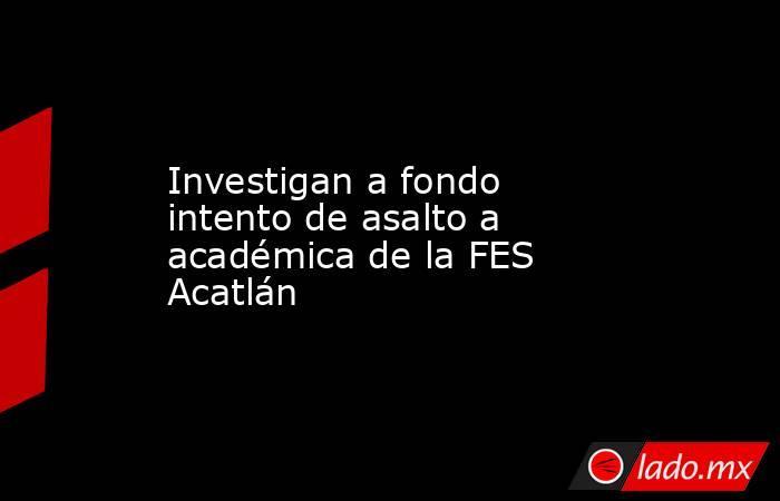 Investigan a fondo intento de asalto a académica de la FES Acatlán. Noticias en tiempo real