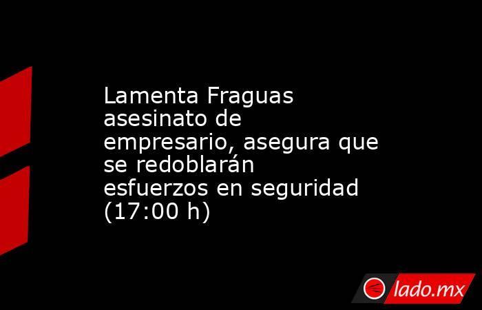 Lamenta Fraguas asesinato de empresario, asegura que se redoblarán esfuerzos en seguridad (17:00 h). Noticias en tiempo real