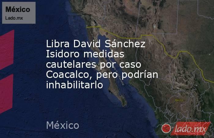 Libra David Sánchez Isidoro medidas cautelares por caso Coacalco, pero podrían inhabilitarlo. Noticias en tiempo real