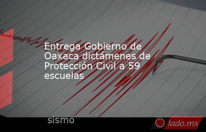 Entrega Gobierno de Oaxaca dictámenes de Protección Civil a 59 escuelas . Noticias en tiempo real