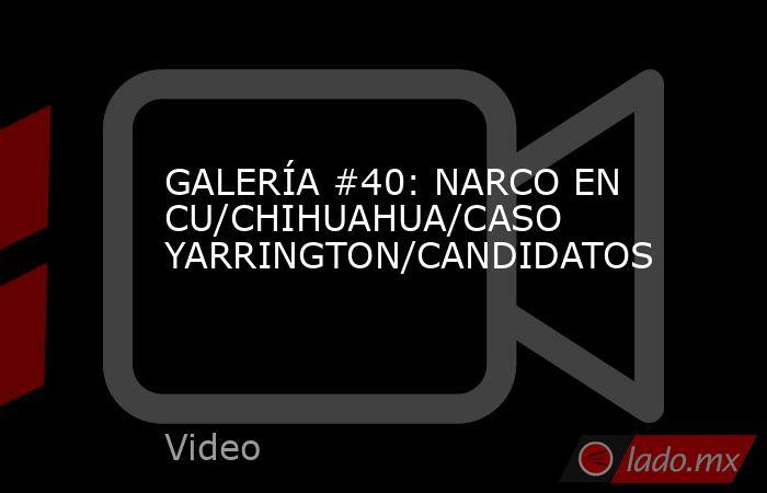 GALERÍA #40: NARCO EN CU/CHIHUAHUA/CASO YARRINGTON/CANDIDATOS. Noticias en tiempo real