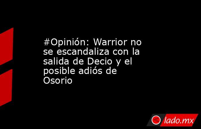 #Opinión: Warrior no se escandaliza con la salida de Decio y el posible adiós de Osorio. Noticias en tiempo real