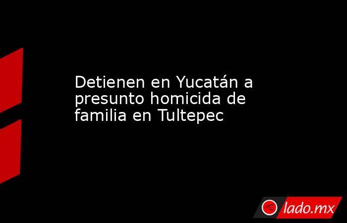 Detienen en Yucatán a presunto homicida de familia en Tultepec. Noticias en tiempo real