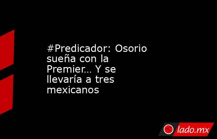 #Predicador: Osorio sueña con la Premier… Y se llevaría a tres mexicanos. Noticias en tiempo real