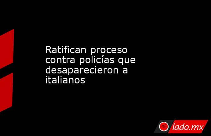 Ratifican proceso contra policías que desaparecieron a italianos. Noticias en tiempo real