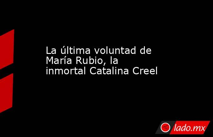La última voluntad de María Rubio, la inmortal Catalina Creel. Noticias en tiempo real