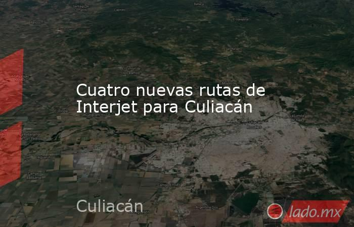 Cuatro nuevas rutas de Interjet para Culiacán. Noticias en tiempo real