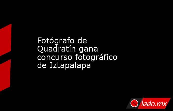 Fotógrafo de Quadratín gana concurso fotográfico de Iztapalapa. Noticias en tiempo real