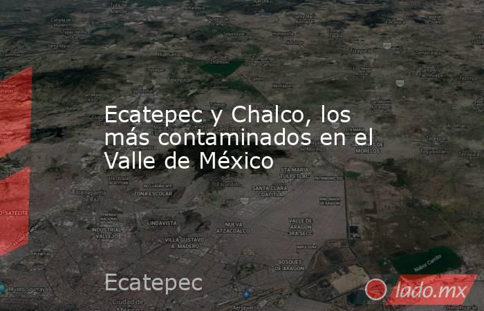 Ecatepec y Chalco, los más contaminados en el Valle de México. Noticias en tiempo real