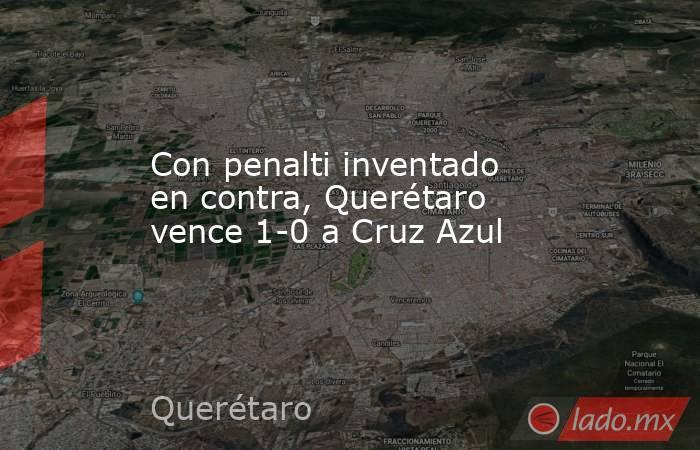 Con penalti inventado en contra, Querétaro vence 1-0 a Cruz Azul. Noticias en tiempo real