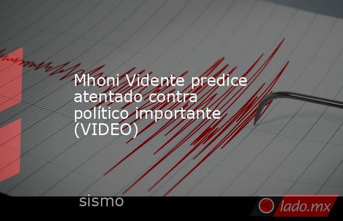 Mhoni Vidente predice atentado contra político importante (VIDEO). Noticias en tiempo real