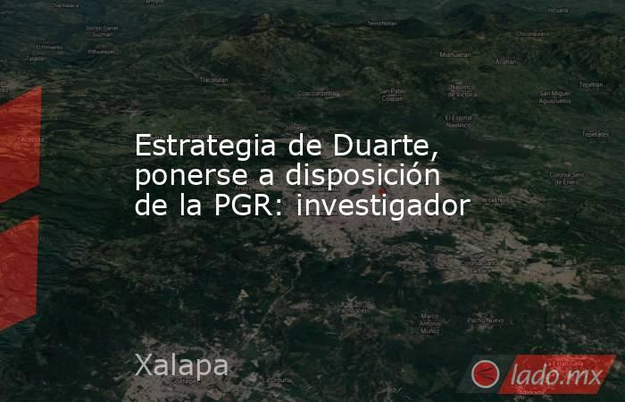 Estrategia de Duarte, ponerse a disposición de la PGR: investigador. Noticias en tiempo real