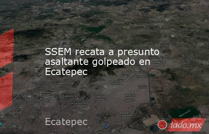 SSEM recata a presunto asaltante golpeado en Ecatepec. Noticias en tiempo real