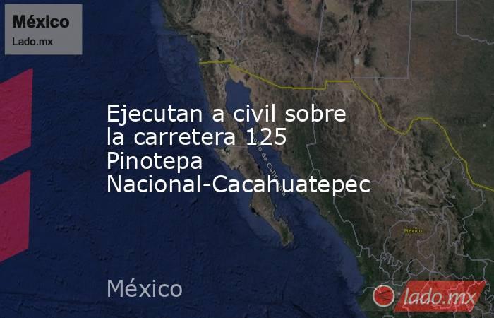 Ejecutan a civil sobre la carretera 125 Pinotepa Nacional-Cacahuatepec. Noticias en tiempo real