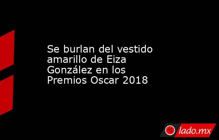 Se burlan del vestido amarillo de Eiza González en los Premios Oscar 2018. Noticias en tiempo real