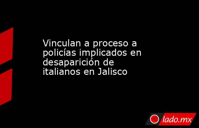 Vinculan a proceso a policías implicados en desaparición de italianos en Jalisco. Noticias en tiempo real