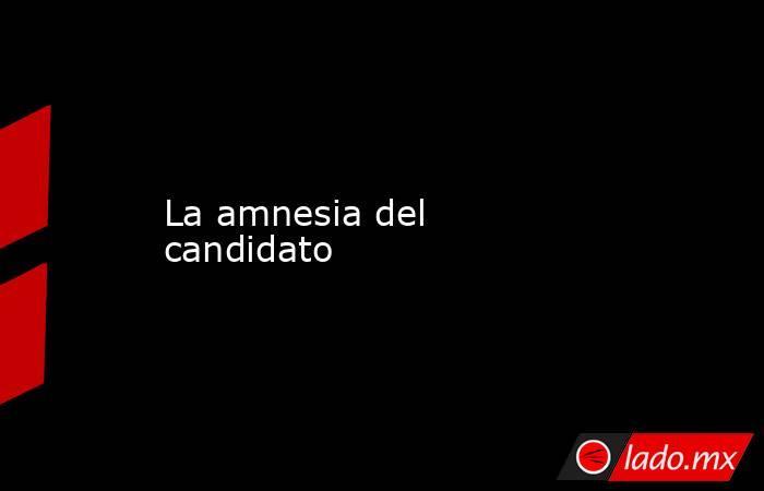La amnesia del candidato. Noticias en tiempo real