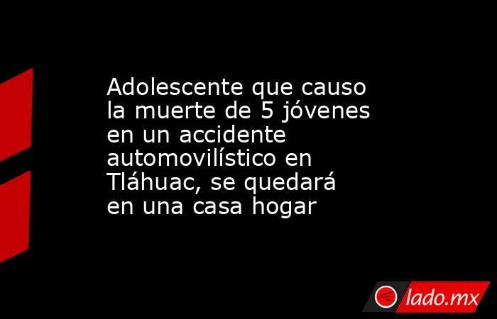 Adolescente que causo la muerte de 5 jóvenes en un accidente automovilístico en Tláhuac, se quedará en una casa hogar. Noticias en tiempo real