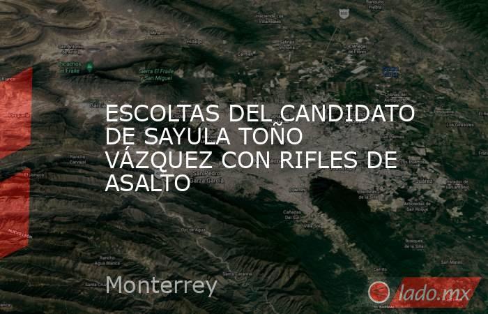 ESCOLTAS DEL CANDIDATO DE SAYULA TOÑO VÁZQUEZ CON RIFLES DE ASALTO. Noticias en tiempo real