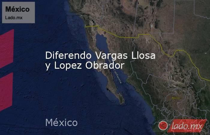 Diferendo Vargas Llosa y Lopez Obrador. Noticias en tiempo real