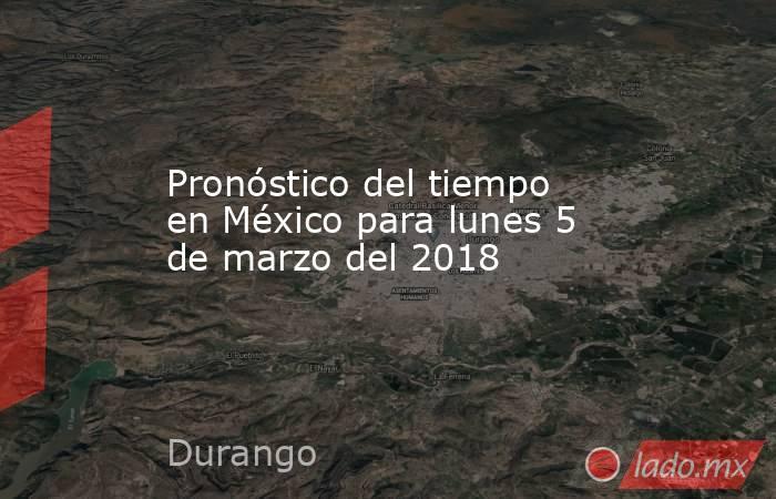 Pronóstico del tiempo en México para lunes 5 de marzo del 2018. Noticias en tiempo real