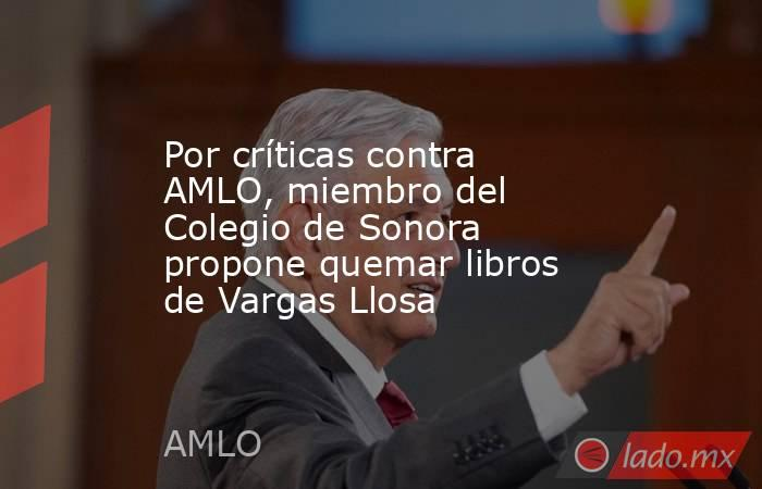 Por críticas contra AMLO, miembro del Colegio de Sonora propone quemar libros de Vargas Llosa. Noticias en tiempo real