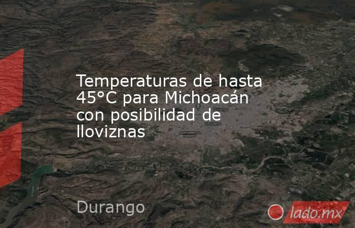 Temperaturas de hasta 45°C para Michoacán con posibilidad de lloviznas. Noticias en tiempo real