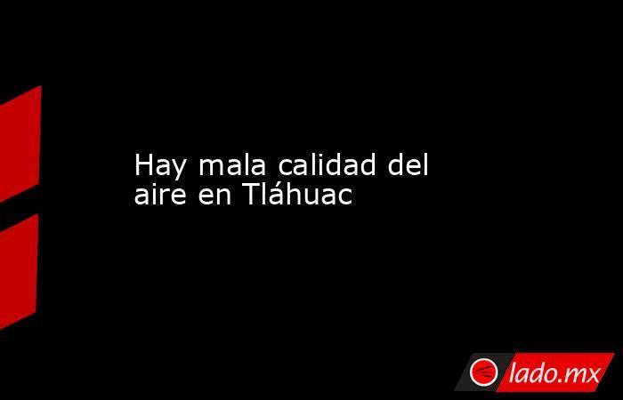 Hay mala calidad del aire en Tláhuac. Noticias en tiempo real