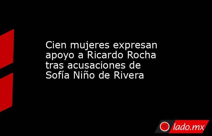 Cien mujeres expresan apoyo a Ricardo Rocha tras acusaciones de Sofía Niño de Rivera. Noticias en tiempo real
