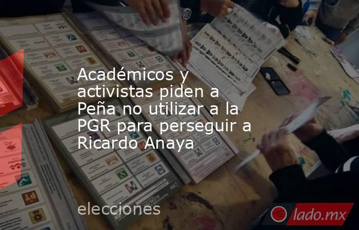 Académicos y activistas piden a Peña no utilizar a la PGR para perseguir a Ricardo Anaya. Noticias en tiempo real
