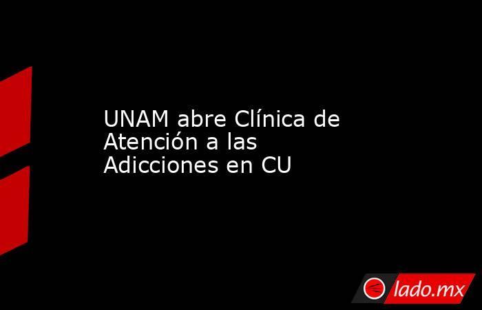 UNAM abre Clínica de Atención a las Adicciones en CU. Noticias en tiempo real