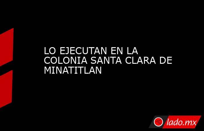 LO EJECUTAN EN LA COLONIA SANTA CLARA DE MINATITLAN. Noticias en tiempo real